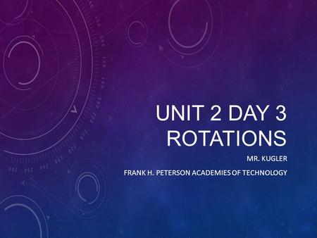 UNIT 2 DAY 3 ROTATIONS MR. KUGLER FRANK H. PETERSON ACADEMIES OF TECHNOLOGY.
