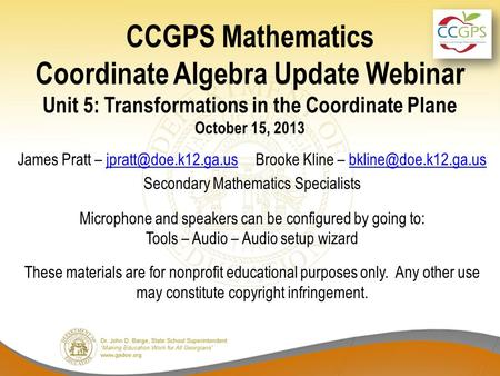 CCGPS Mathematics Coordinate Algebra Update Webinar Unit 5: Transformations in the Coordinate Plane October 15, 2013 James Pratt –