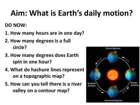 Aim: What is Earth's daily motion? DO NOW: 1. How many hours are in one day? 2. How many degrees is a full circle? 3. How many degrees does Earth spin.