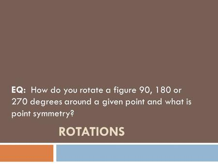 ROTATIONS EQ: How do you rotate a figure 90, 180 or 270 degrees around a given point and what is point symmetry?
