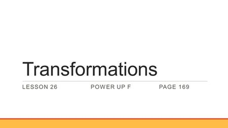 "Transformations LESSON 26POWER UP FPAGE 169. Transformations The new image is read as ""A prime, B prime, C prime"""