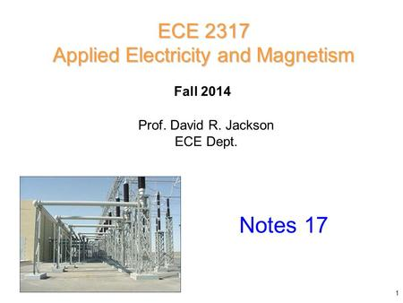 Prof. David R. Jackson ECE Dept. Fall 2014 Notes 17 ECE 2317 Applied Electricity and Magnetism 1.
