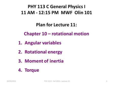 10/03/2013PHY 113 C Fall 2013-- Lecture 111 PHY 113 C General Physics I 11 AM - 12:15 PM MWF Olin 101 Plan for Lecture 11: Chapter 10 – rotational motion.