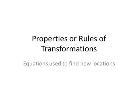 Properties or Rules of Transformations Equations used to find new locations.