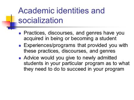 Academic identities and socialization Practices, discourses, and genres have you acquired in being or becoming a student Experiences/programs that provided.