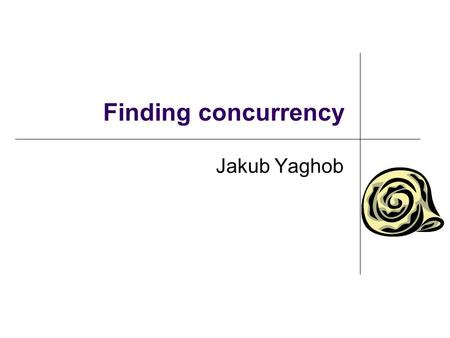 Finding concurrency Jakub Yaghob. Finding concurrency design space Starting point for design of a parallel solution Analysis The patterns will help identify.