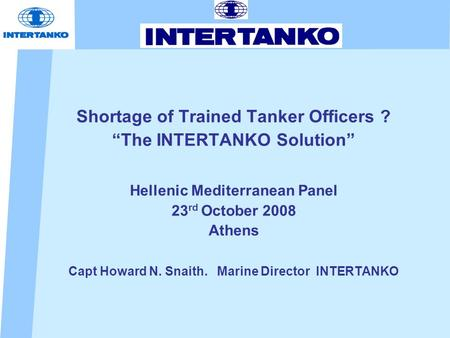 "Shortage of Trained Tanker Officers ? ""The INTERTANKO Solution"" Hellenic Mediterranean Panel 23 rd October 2008 Athens Capt Howard N. Snaith. Marine Director."