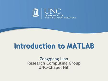 Introduction to MATLAB Zongqiang Liao Research Computing Group UNC-Chapel Hill.