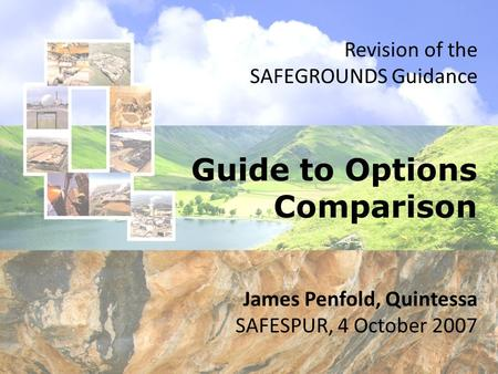 Guide to Options Comparison Revision of the SAFEGROUNDS Guidance James Penfold, Quintessa SAFESPUR, 4 October 2007.