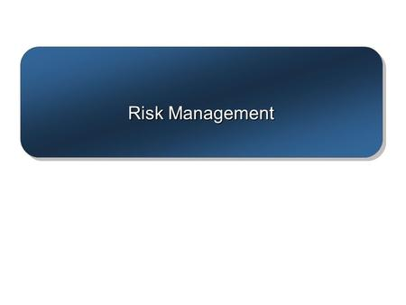 Risk Management. 7–2 Where We Are Now 7–3 Risk Management Process Risk –Uncertain or chance events that planning can not overcome or control. Risk Management.