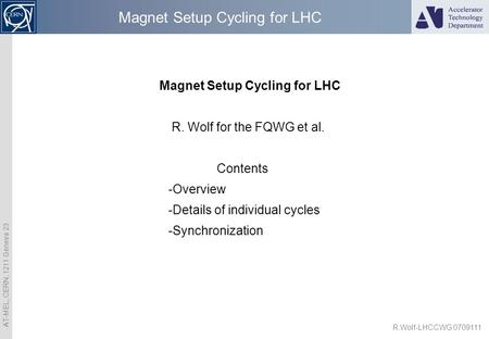 AT-MEL, CERN, 1211 Geneva 23 R.Wolf-LHCCWG 0709111 Magnet Setup Cycling for LHC R. Wolf for the FQWG et al. Contents -Overview -Details of individual cycles.