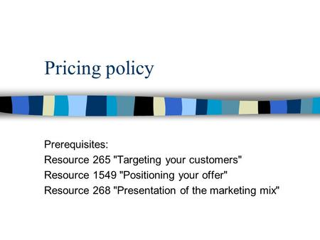 Pricing policy Prerequisites: Resource 265 Targeting your customers Resource 1549 Positioning your offer Resource 268 Presentation of the marketing.