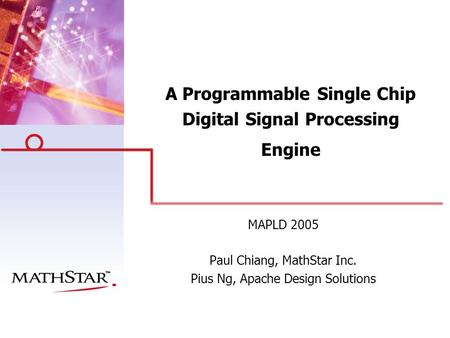 A Programmable Single Chip Digital Signal Processing Engine MAPLD 2005 Paul Chiang, MathStar Inc. Pius Ng, Apache Design Solutions.