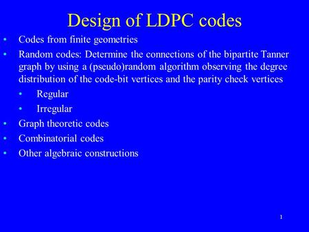 1 Design of LDPC codes Codes from finite geometries Random codes: Determine the connections of the bipartite Tanner graph by using a (pseudo)random algorithm.