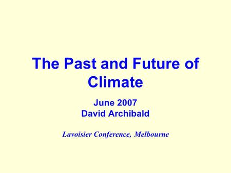 The Past and Future of Climate June 2007 David Archibald Lavoisier Conference, Melbourne.