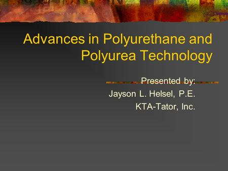 Advances in Polyurethane and Polyurea Technology Presented by: Jayson L. Helsel, P.E. KTA-Tator, Inc.
