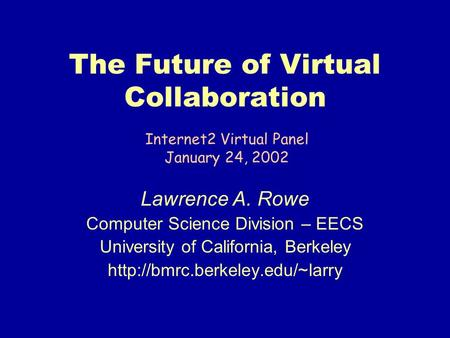 The Future of Virtual Collaboration Lawrence A. Rowe Computer Science Division – EECS University of California, Berkeley