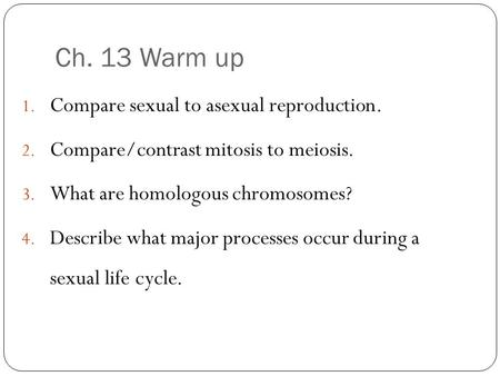 Ch. 13 Warm up 1. Compare sexual to asexual reproduction. 2. Compare/contrast mitosis to meiosis. 3. What are homologous chromosomes? 4. Describe what.