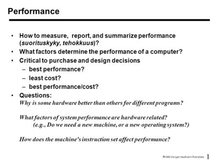 1  1998 Morgan Kaufmann Publishers How to measure, report, and summarize performance (suorituskyky, tehokkuus)? What factors determine the performance.