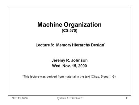 Nov. 15, 2000Systems Architecture II1 Machine Organization (CS 570) Lecture 8: Memory Hierarchy Design * Jeremy R. Johnson Wed. Nov. 15, 2000 *This lecture.