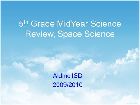 5 th Grade MidYear Science Review, Space Science Aldine ISD 2009/2010.