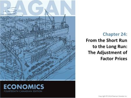 Chapter 24: From the Short Run to the Long Run: The Adjustment of Factor Prices Copyright © 2014 Pearson Canada Inc.