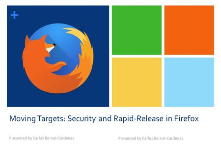 + Moving Targets: Security and Rapid-Release in Firefox Presented by Carlos Bernal-Cárdenas.
