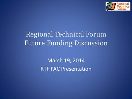 Regional Technical Forum Future Funding Discussion March 19, 2014 RTF PAC Presentation.