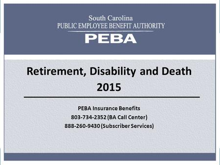 Retirement, Disability and Death 2015 PEBA Insurance Benefits 803-734-2352 (BA Call Center) 888-260-9430 (Subscriber Services)