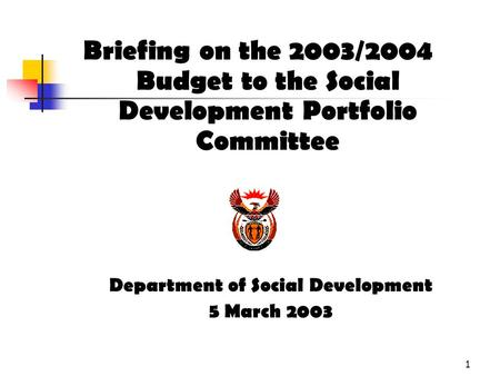 1 Briefing on the 2003/2004 Budget to the Social Development Portfolio Committee Department of Social Development 5 March 2003.