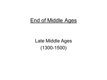 End of Middle Ages Late Middle Ages (1300-1500). End of Middle Ages Bubonic Plague – called Black Death –disease spread by fleas on rats –came to Europe.