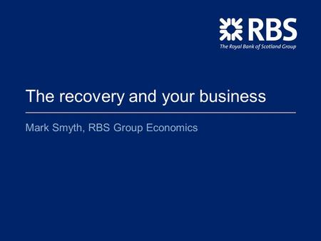The recovery and your business Mark Smyth, RBS Group Economics.