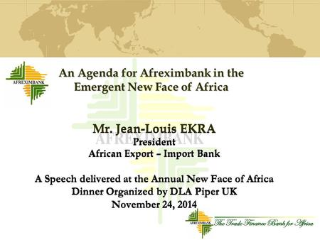 Mr. Jean-Louis EKRA President African Export – Import Bank A Speech delivered at the Annual New Face <strong>of</strong> Africa Dinner Organized by DLA Piper UK November.