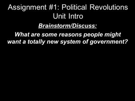 Assignment #1: Political Revolutions Unit Intro Brainstorm/Discuss: What are some reasons people might want a totally new system of government?
