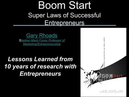 Boom Start Super Laws of Successful Entrepreneurs Gary Rhoads Stephen Mack Covey Professor of Marketing/Entrepreneurshiptephen Mack Covey Professor of.