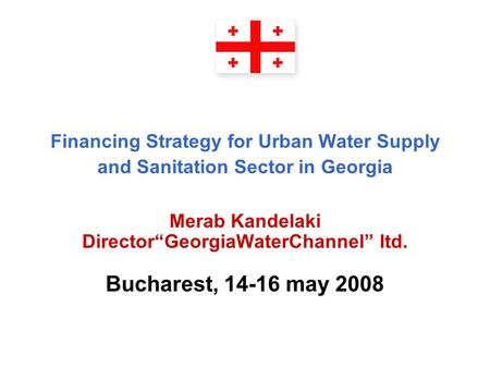 "Financing Strategy for Urban Water Supply and Sanitation Sector in Georgia Merab Kandelaki Director""GeorgiaWaterChannel"" ltd. Bucharest, 14-16 may 2008."
