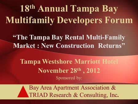 "Bay Area Apartment Association & TRIAD Research & Consulting, Inc. 18 th Annual Tampa Bay Multifamily Developers Forum ""The Tampa Bay Rental Multi-Family."