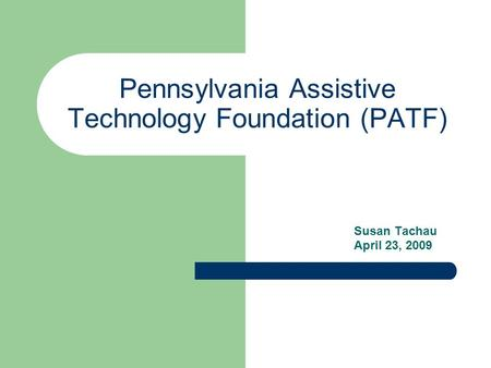 Pennsylvania Assistive Technology Foundation (PATF) Susan Tachau April 23, 2009.