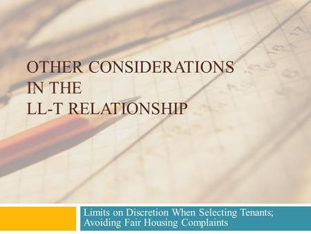 OTHER CONSIDERATIONS IN THE LL-T RELATIONSHIP Limits on Discretion When Selecting Tenants; Avoiding Fair Housing Complaints.