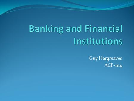 "Guy Hargreaves ACF-104. Recap of yesterday The fundamental principles of financial intermediation ""Financial claims"" - marketable and non-marketable Identify."