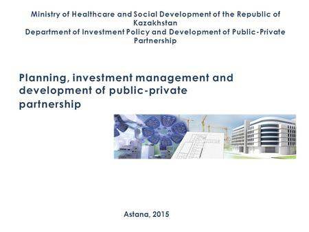 Ministry of Healthcare and Social Development of the Republic of Kazakhstan Department of Investment Policy and Development of Public-Private Partnership.