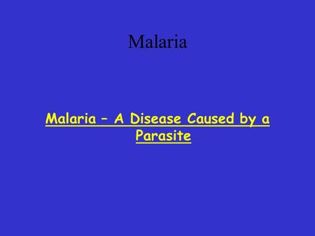 Malaria Malaria – A Disease Caused by a Parasite.