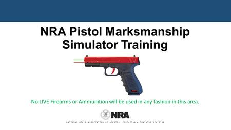 NATIONAL RIFLE ASSOCIATION OF AMERICA EDUCATION & TRAINING DIVISION NRA Pistol Marksmanship Simulator Training No LIVE Firearms or Ammunition will be used.