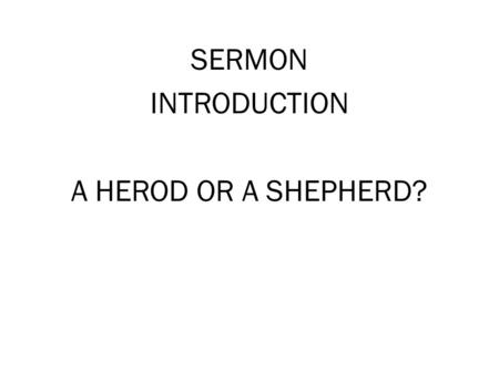SERMON INTRODUCTION A HEROD OR A SHEPHERD?. A HEROD OR A SHEPHERD Matt 2:1-3 [2:1] Now after Jesus was born in Bethlehem of Judea in the days of Herod.