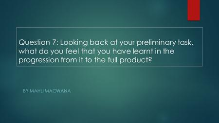 Question 7: Looking back at your preliminary task, what do you feel that you have learnt in the progression from it to the full product? BY MAHLI MACWANA.