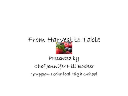 From Harvest to Table Presented by Chef Jennifer Hill Booker Grayson Technical High School.