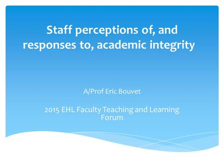 Staff perceptions of, and responses to, academic integrity A/Prof Eric Bouvet 2015 EHL Faculty Teaching and Learning Forum.