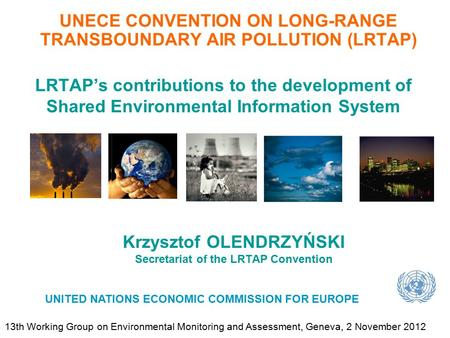 Krzysztof OLENDRZYŃSKI Secretariat of the LRTAP Convention UNECE CONVENTION ON LONG-RANGE TRANSBOUNDARY AIR POLLUTION (LRTAP) UNITED NATIONS ECONOMIC COMMISSION.
