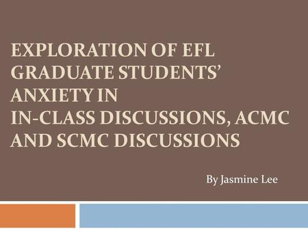 EXPLORATION OF EFL GRADUATE STUDENTS' ANXIETY IN IN-CLASS DISCUSSIONS, ACMC AND SCMC DISCUSSIONS By Jasmine Lee.