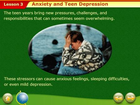 Lesson 3 The teen years bring new pressures, challenges, and responsibilities that can sometimes seem overwhelming. These stressors can cause anxious feelings,